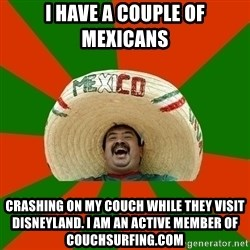 Successful Mexican - i have a couple of mexicans crashing on my couch while they visit disneyland. i am an active member of couchsurfing.com