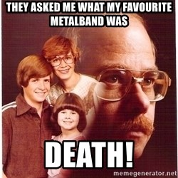 Vengeance Dad - They asked me what my favourite metalband was Death!