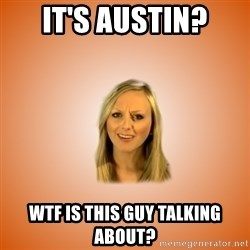 Taylorface™ Dumb as TexasX - It's austin? WTF is this guy talking about?
