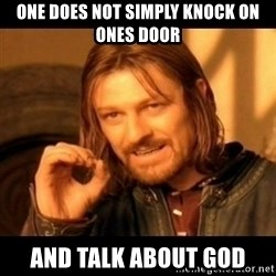 Does not simply walk into mordor Boromir  - One does not simply knock on ones door and talk about god