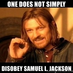 Does not simply walk into mordor Boromir  - One does not simply disobey samuel l. jackson