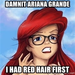 Hipster Ariel - Damnit ariana Grande I had red Hair first