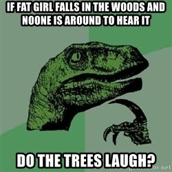 Philosoraptor - if fat girl falls in the woods and noone is around to hear it do the trees laugh?