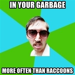 Creeper Carl - In your garbage more often than raccoons