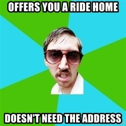 Creeper Carl - offers you a ride home doesn't need the address