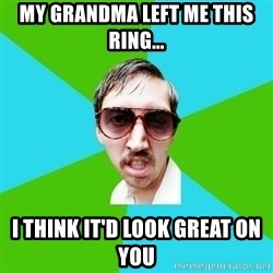 Creeper Carl - My grandma left me this ring... I think it'd look great on you