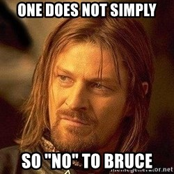 "Boromir - one does not simply so ""no"" to bruce"