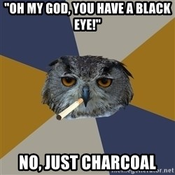 "Art Student Owl - ""Oh my god, you have a black eye!"" No, Just Charcoal"