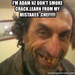 Jose - I'm Adam Nz don't smoke crack,learn from my mistakes ,chEf!!!!