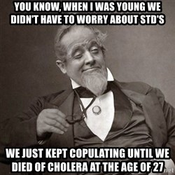 1889 [10] guy - You know, when i was young we didn't have to worry about std's we just kept copulating until we died of cholera at the age of 27