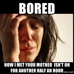 First World Problems - bored how i met your mother  ISN'T on for another half an hour
