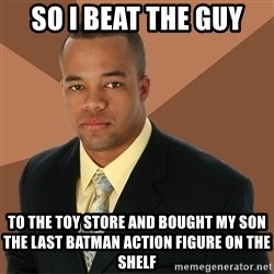 Successful Black Man - So i bEat the Guy To the toy store And bought my son the last baTman action figure on the shelf
