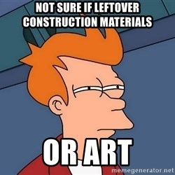 Futurama Fry - not sure if leftover construction materials or art