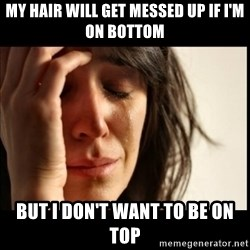 First World Problems - my hair will get messed up if i'm on bottom but i don't want to be on top