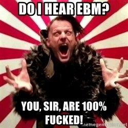 Advice Zoog - do I hear EBM? you, sir, are 100% fucked!