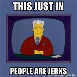 Kent_brockman - tHIS JUST IN PEOPLE ARE JERKS