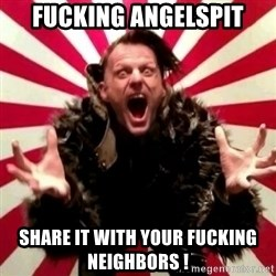 Advice Zoog - Fucking angelspit share it with your fucking neighbors !