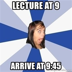 Annoying Facebook Girl - Lecture at 9 Arrive at 9:45