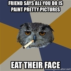 Art Student Owl - FRIEND SAYS ALL YOU DO IS     PAINT PRETTY PICTURES EAT THEIR FACE