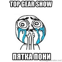 crying - Top GEAR SHOW  ПЯТКА ПОНИ