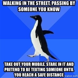 Socially Awkward Penguin - walking in the street, passing by someone you know take out your mobile, stare in it and pretend to be texting someone until you reach a safe distance