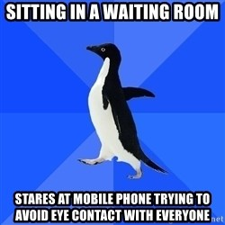 Socially Awkward Penguin - sitting in a waiting room stares at mobile phone trying to avoid eye contact with everyone