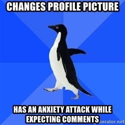 Socially Awkward Penguin - changes profile picture has an anxiety attack while expecting comments