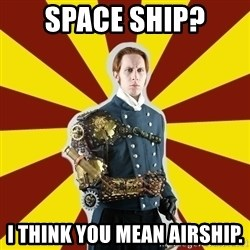 Steampunk Guy - sPACE SHIP? I think you mean airship.