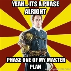 Steampunk Guy - yeah... its a phase alright  phase one of my master plan