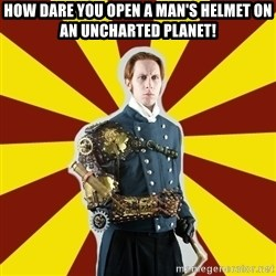Steampunk Guy - how dare you open a man's helmet on an uncharted planet!