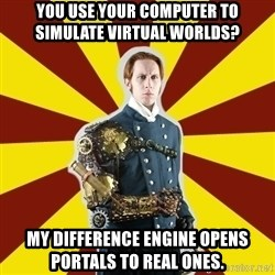 Steampunk Guy - You use your computer to simulate virtual worlds? My difference engine opens portals to real ones.