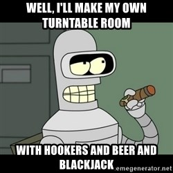 benderbender1 - Well, I'll make my own turntable room With hookers and beer and blackjack