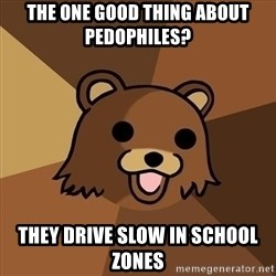Pedobear - The one good thing about pedophiles? they drive slow in school zones