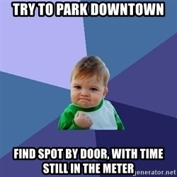 Success Kid - Try to park downtown Find spot by door, with time still in the meter