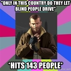 "Niko Bellic - ""only in this country do they let blind people drive"" *hits 143 people*"