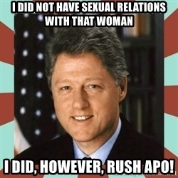 Bill Clinton - I did not have sexual relations with that woman i did, however, rush APO!