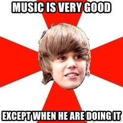 Justin Bieber - music is very good except when he are doing it