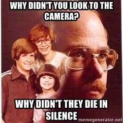 Vengeance Dad - why didn't you look to the camera? why didn't they die in silence