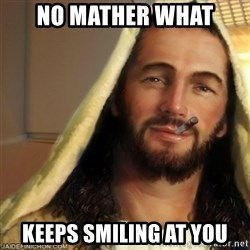 Good Guy Jesus - no mather what keeps smiling at you