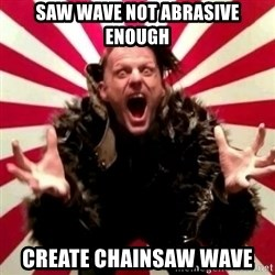 Advice Zoog - saw wave not abrasive enough create chainsaw wave