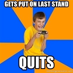 Annoying Gamer Kid - gets put on last stand quits
