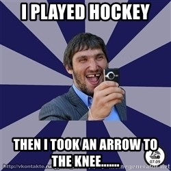 typical_hockey_player - I played hockey  Then I took an arrow to the knee.......
