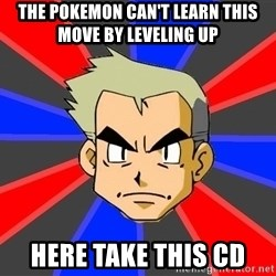 Professor Oak - the pokemon can't learn this move by leveling up here take this cd