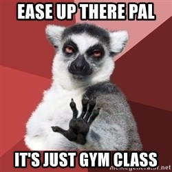 Chill Out Lemur - Ease up there pal  It's just gym class