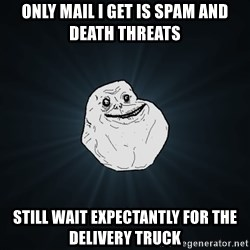Forever Alone - only mail i get is spam and death threats still wait expectantly for the delivery truck