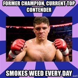 Nick Diaz - former champion, current top contender Smokes weed every day