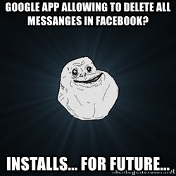Forever Alone - Google app allowing to delete all messanges in facebook? installs... for future...