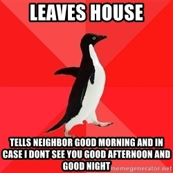 Socially Awesome Penguin - Leaves house Tells neighbor good morning and in case i dont see you good afternoon and good night