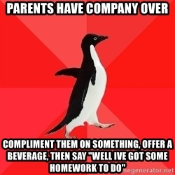 """Socially Awesome Penguin - Parents have company over Compliment them on something, offer a beverage, then say """"well Ive got some homework to do"""""""