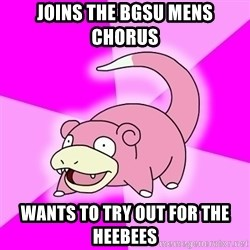 Slowpoke - Joins the BGSU Mens Chorus Wants to try out for the HeeBees